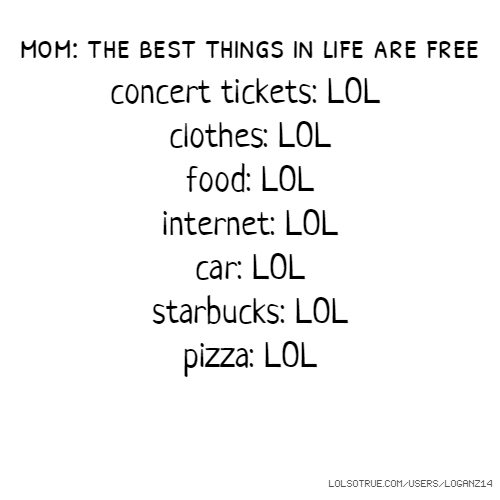 mom: the best things in life are free concert tickets: LOL clothes: LOL food: LOL internet: LOL car: LOL starbucks: LOL pizza: LOL
