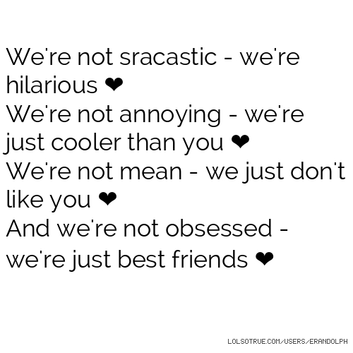 We're not sracastic - we're hilarious ❤ We're not annoying - we're just cooler than you ❤ We're not mean - we just don't like you ❤ And we're not obsessed - we're just best friends ❤