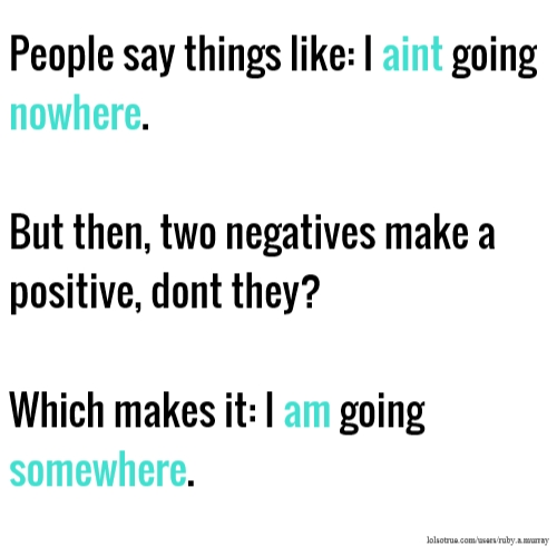 People say things like: I aint going nowhere. But then, two negatives make a positive, dont they? Which makes it: I am going somewhere.