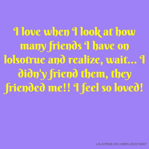 I love when I look at how many friends I have on lolsotrue and realize, wait... I didn'y friend them, they friended me!! I feel so loved!