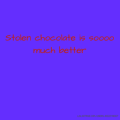 Stolen chocolate is soooo much better