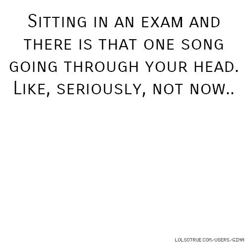 Sitting in an exam and there is that one song going through your head. Like, seriously, not now..
