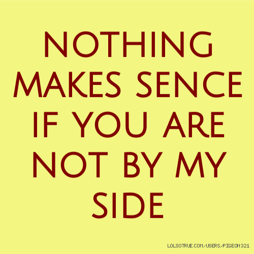 nothing makes sence if you are not by my side