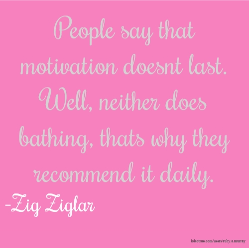 People say that motivation doesnt last. Well, neither does bathing, thats why they recommend it daily. -Zig Ziglar