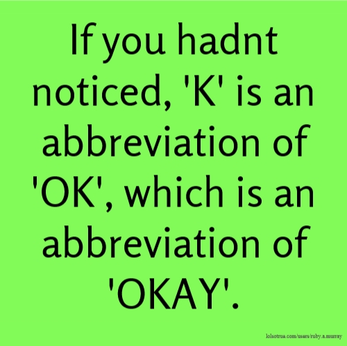 If you hadnt noticed, 'K' is an abbreviation of 'OK', which is an abbreviation of 'OKAY'.