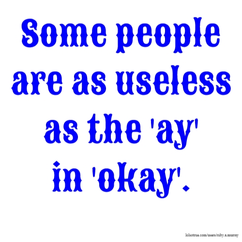 Some people are as useless as the 'ay' in 'okay'.