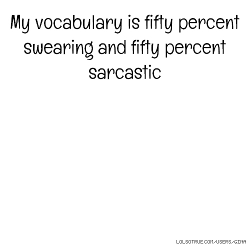 My vocabulary is fifty percent swearing and fifty percent sarcastic