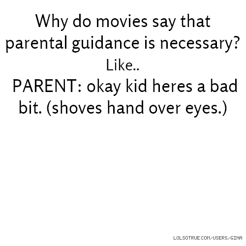 Why do movies say that parental guidance is necessary? Like.. PARENT: okay kid heres a bad bit. (shoves hand over eyes.)