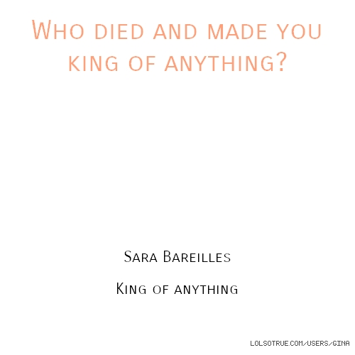 Who died and made you king of anything? Sara Bareilles King of anything