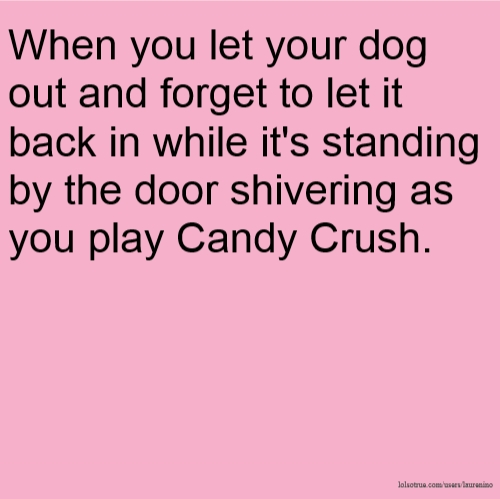 When you let your dog out and forget to let it back in while it's standing by the door shivering as you play Candy Crush.