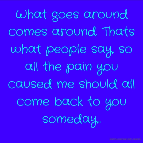 What goes around comes around. Thats what people say, so all the pain you caused me should all come back to you someday...