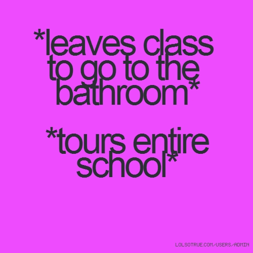 *leaves class to go to the bathroom* *tours entire school*