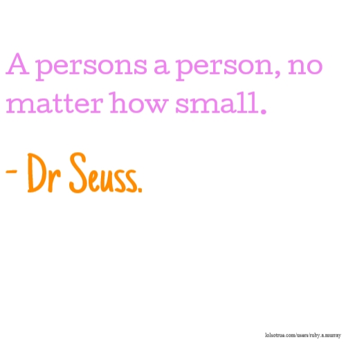 A persons a person, no matter how small. - Dr Seuss.