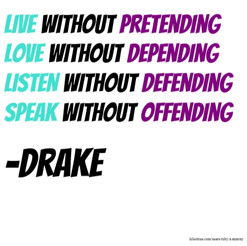 LIVE without pretending LOVE without depending LISTEN without defending SPEAK without offending -Drake