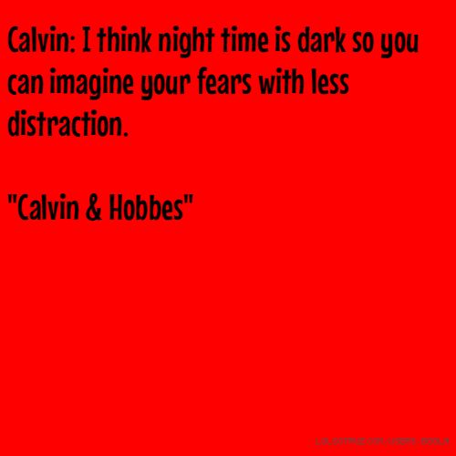 "Calvin: I think night time is dark so you can imagine your fears with less distraction. ""Calvin & Hobbes"""
