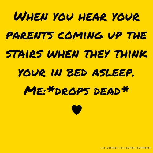 When you hear your parents coming up the stairs when they think your in bed asleep. Me:*drops dead* ♥