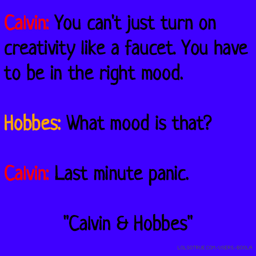 """Calvin: You can't just turn on creativity like a faucet. You have to be in the right mood. Hobbes: What mood is that? Calvin: Last minute panic. """"Calvin & Hobbes"""""""