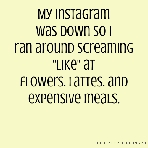 """My Instagram was down so I ran around screaming """"like"""" at flowers, lattes, and expensive meals."""