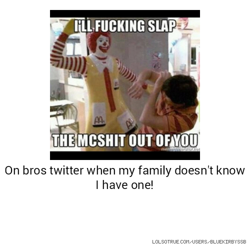 On bros twitter when my family doesn't know I have one!
