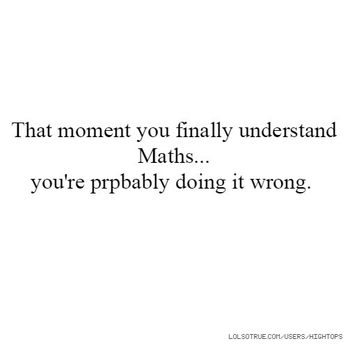 That moment you finally understand Maths... you're prpbably doing it wrong.