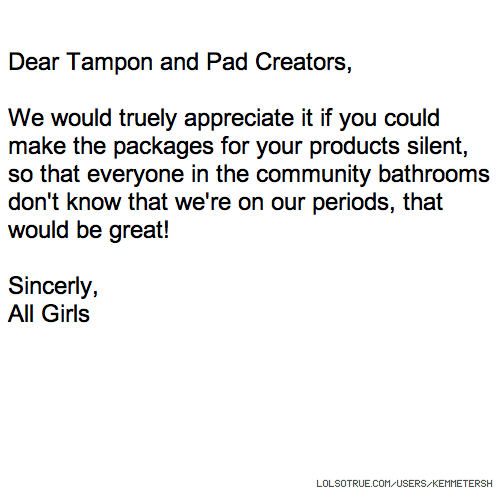 Dear Tampon and Pad Creators, We would truely appreciate it if you could make the packages for your products silent, so that everyone in the community bathrooms don't know that we're on our periods, that would be great! Sincerly, All Girls