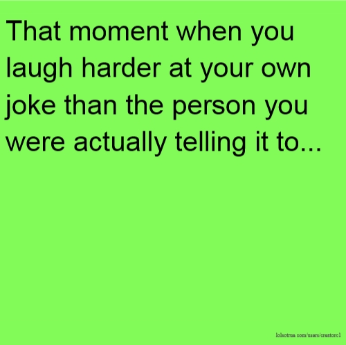 That moment when you laugh harder at your own joke than the person you were actually telling it to...