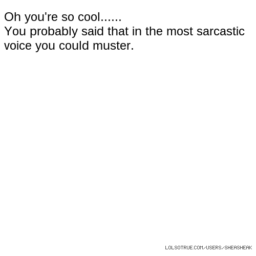 Oh you're so cool...... You probably said that in the most sarcastic voice you could muster.