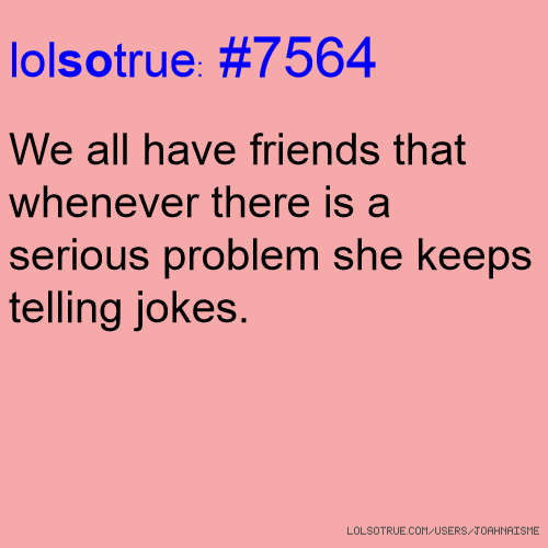 Serious Quotes On Friendship: Lolsotrue: #7564 We All Have Friends That Whenever There