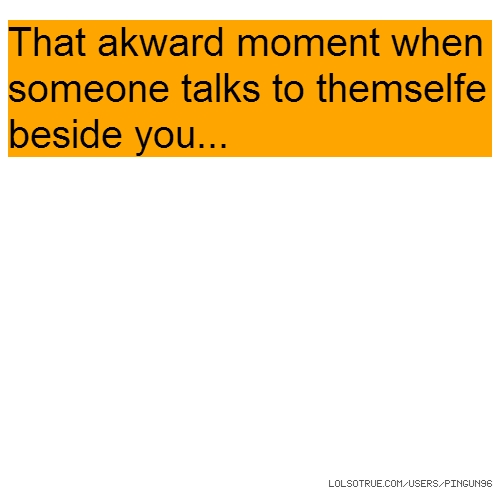 That akward moment when someone talks to themselfe beside you...