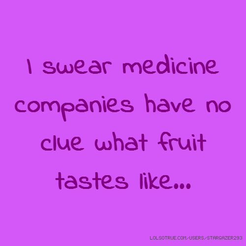 I swear medicine companies have no clue what fruit tastes like...