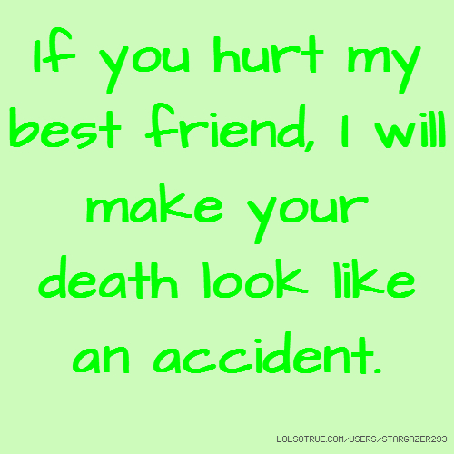 If you hurt my best friend, I will make your death look like an accident.