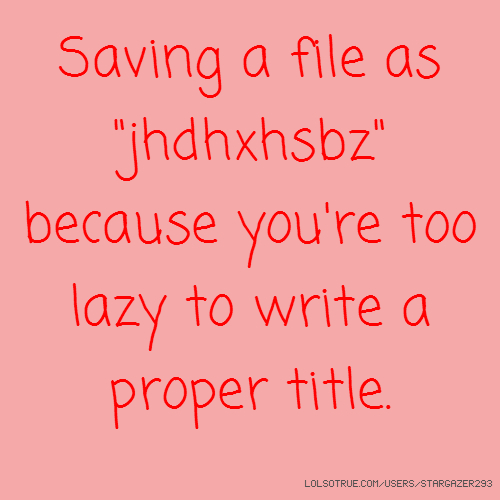 "Saving a file as ""jhdhxhsbz"" because you're too lazy to write a proper title."