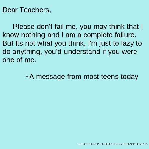Dear Teachers, Please don't fail me, you may think that I know nothing and I am a complete failure. But Its not what you think, I'm just to lazy to do anything, you'd understand if you were one of me. ~A message from most teens today