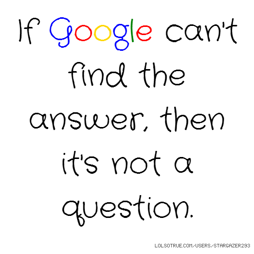 If Google can't find the answer, then it's not a question.