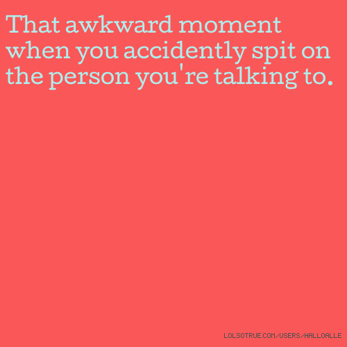 That awkward moment when you accidently spit on the person you're talking to.