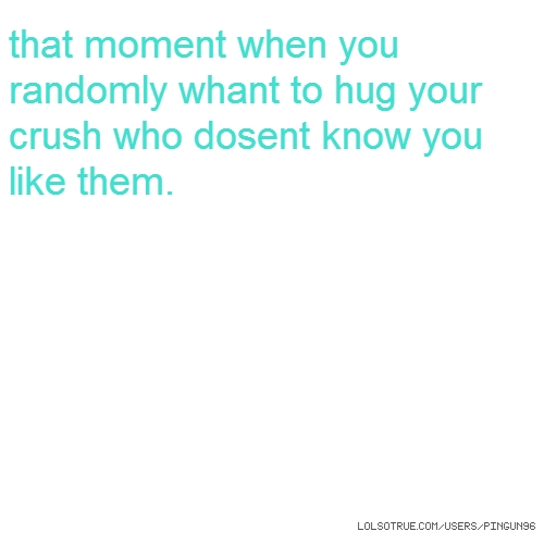 that moment when you randomly whant to hug your crush who dosent know you like them.