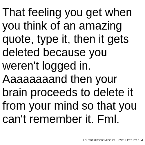 That feeling you get when you think of an amazing quote, type it, then it gets deleted because you weren't logged in. Aaaaaaaand then your brain proceeds to delete it from your mind so that you can't remember it. Fml.