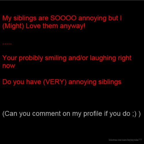 My siblings are SOOOO annoying but I (Might) Love them anyway! ..... Your probibly smiling and/or laughing right now Do you have (VERY) annoying siblings (Can you comment on my profile if you do ;) )