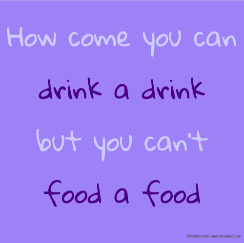 How come you can drink a drink but you can't food a food