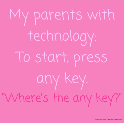 "My parents with technology: To start, press any key. ""Where's the any key?"""