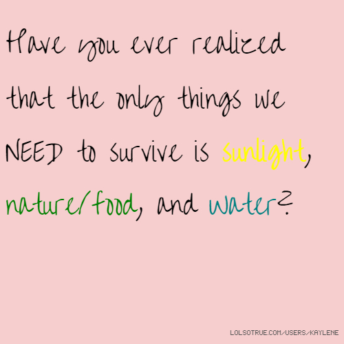 Have you ever realized that the only things we NEED to survive is sunlight, nature/food, and Water?