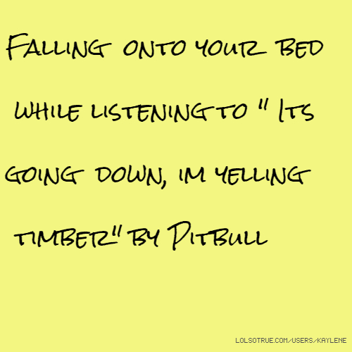 "Falling onto your bed while listening to "" Its going down, im yelling timber"" by Pitbull"
