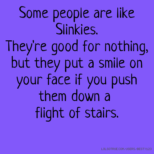 Some people are like Slinkies. They're good for nothing, but they put a smile on your face if you push them down a flight of stairs.