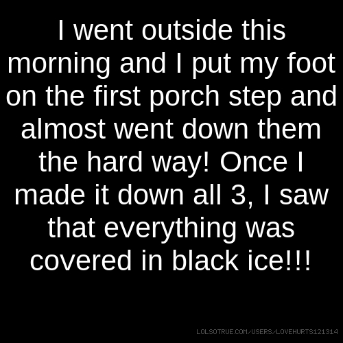 I went outside this morning and I put my foot on the first porch step and almost went down them the hard way! Once I made it down all 3, I saw that everything was covered in black ice!!!