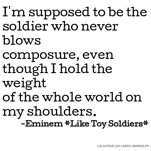 I'm supposed to be the soldier who never blows composure, even though I hold the weight of the whole world on my shoulders. -Eminem *Like Toy Soldiers*