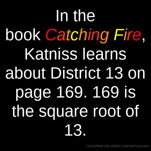 In the book Catching Fire, Katniss learns about District 13 on page 169. 169 is the square root of 13.