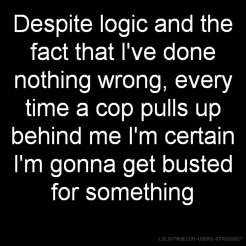 Despite logic and the fact that I've done nothing wrong, every time a cop pulls up behind me I'm certain I'm gonna get busted for something