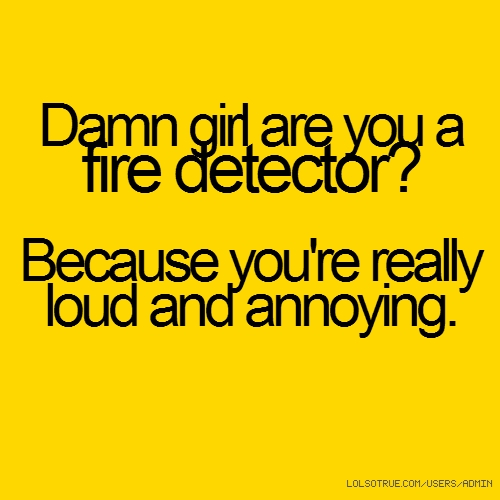 Damn girl are you a fire detector? Because you're really loud and annoying.