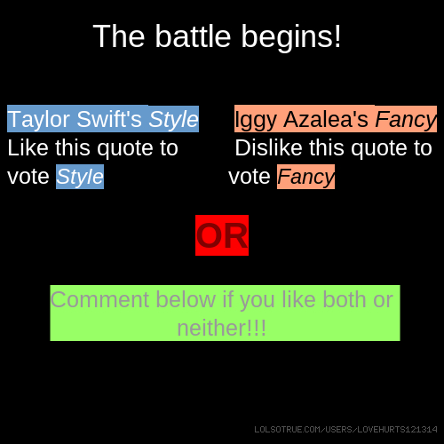 The battle begins! Taylor Swift's Style vs Iggy Azalea's Fancy Like this quote to Dislike this quote to vote Style vote Fancy OR Comment below if you like both or neither!!!