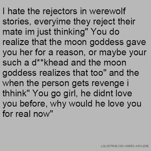 "I hate the rejectors in werewolf stories, everyime they reject their mate im just thinking"" You do realize that the moon goddess gave you her for a reason, or maybe your such a d**khead and the moon goddess realizes that too"" and the when the person gets revenge i thhink"" You go girl, he didnt love you before, why would he love you for real now"""